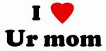 I Love Ur mom