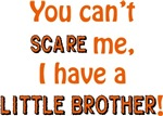 You can't scare me, I have a little brother!