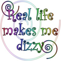 Real life makes me dizzy