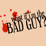 What If I'm the Bad Guy?