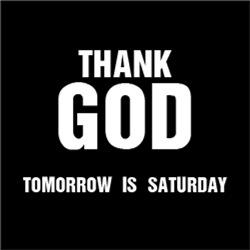 Thank GOD Tomorrow is Saturday