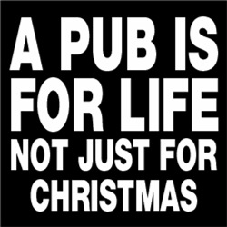 A PUB IS FOR A LIFE, NOT JUST FOR CHRISTMAS