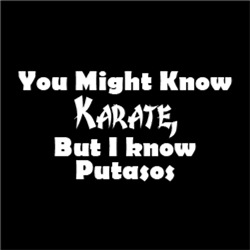 You Might Know Karate, But I Know Putasos
