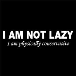 I Am Not Lazy. I am physically conservative
