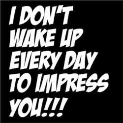 I Don't Wake Up Every Day To Impress You!