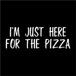 I'm Just Here For The Pizza