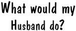 What would <strong>Husband</strong> do