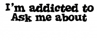 I'm Addicted to Ask me about