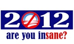 Are you insane?  Obama 2012 campaign spoof.
