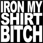 Iron My Shirt Bitch