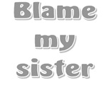 Blame my sister t-shirts & gifts