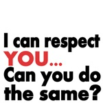 I can respect YOU..Can you do the same?