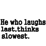He who laughs last, thinks slowest.