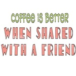 COFFEE IS BETTER WHEN SHARED WITH A FRIEND