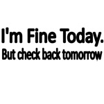 I'M FINE TODAY. BUT CHECK BACK TOMORROW