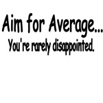 Aim For Average. You're Rarely Disappointed.