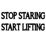 STOP STARING . START LIFTING