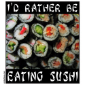 I'D RATHER BE EATING SUSHI T-SHIRTS & GIFTS