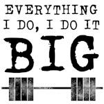 Everything i do i do it big
