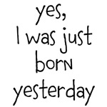 yes, I was just born yesterday
