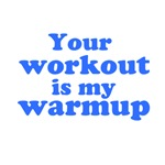 Your workout is my warmup (blue text)