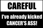 Careful, I've already kicked cancer's ass