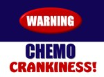 Warning:  Chemo Crankiness