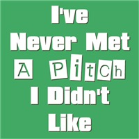 I Never Met A Pitch I Didn't Like