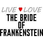 Live Love The Bride of Frankenstein