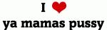 I Love ya mamas pussy