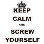 KEEP CALM AND SCREW YOURSELF