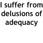 I SUFFER FROM DELUSIONS OF ADEQUECY