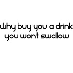 Why Buy You A Drink You Won't Swallow