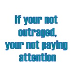 If Your Not Outraged, Your Not Paying Attention