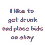 I Like To Get Drunk And Place Bids On E-Bay