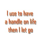 I Use To Have A Handle On Life Then I Let Go