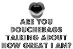ARE YOU DOUCHE BAGS TALKING ABOUT HOW GREAT I AM?