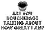 YOU DOUCHEBAGS