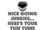 NICE GOING JUNKIES HERE'S YOUR YUM YUMS