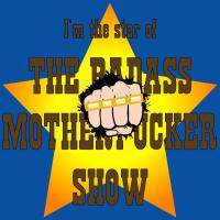I'm The Star Of The Badass Motherfucker Show