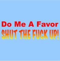 Do Me A Favor- Shut The Fuck Up!