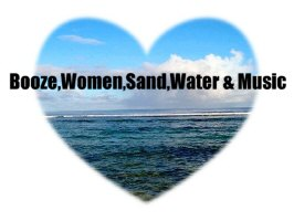BOOZE,WOMEN,SAND,WATER & MUSIC