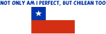 NOT ONLY AM I PERFECT BUT CHILEAN TOO