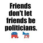Friends Don't Let Friends Be Politicians
