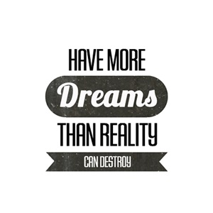 Have more dreams than reality can destroy.