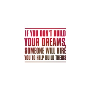 If You Don't Build Your Dreams,Someone Will Hire Y