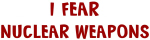 I Fear NUCLEAR WEAPONS