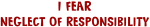 I Fear NEGLECT OF RESPONSIBILITY