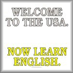 Welcome to the USA. Now learn English.