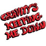 Gravity's Keeping Me Down